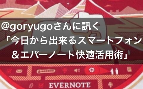Evernoteをカシコく活用!@goryugoさんに訊く「今日から出来るスマートフォン&エバーノート快適活用術」