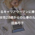 悩めるキャリアウーマンに捧ぐ!『働く女性28歳からの仕事のルール』田島弓子