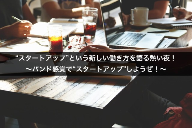 """【セミナー】""""スタートアップ""""という新しい働き方を語る熱い夜! ~バンド感覚で""""スタートアップ""""しようぜ!~"""