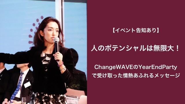 【イベント告知あり】人のポテンシャルは無限大!ChangeWAVEさんのYearEndPartyで受け取った情熱あふれるメッセージ