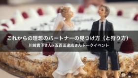 これからの理想のパートナーの見つけ方(と狩り方)〜川崎貴子さん×五百田達成さんトークイベント
