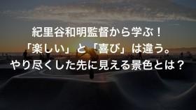 紀里谷和明監督から学ぶ!「楽しい」と「喜び」は違う。やり尽くした先に見える景色とは?