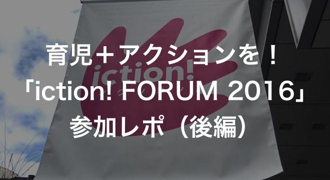 育児+アクションを!「iction! FORUM 2016」参加レポ(後編)