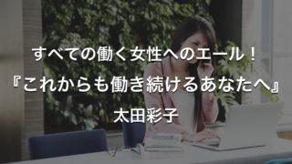 すべての働く女性へのエール!『これからも働き続けるあなたへ』太田彩子