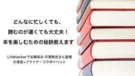 Lifehackerでお馴染み、印南敦史さん登壇「どんなに忙しくても、読むのが遅くても大丈夫! 本を楽しむための秘訣教えます」