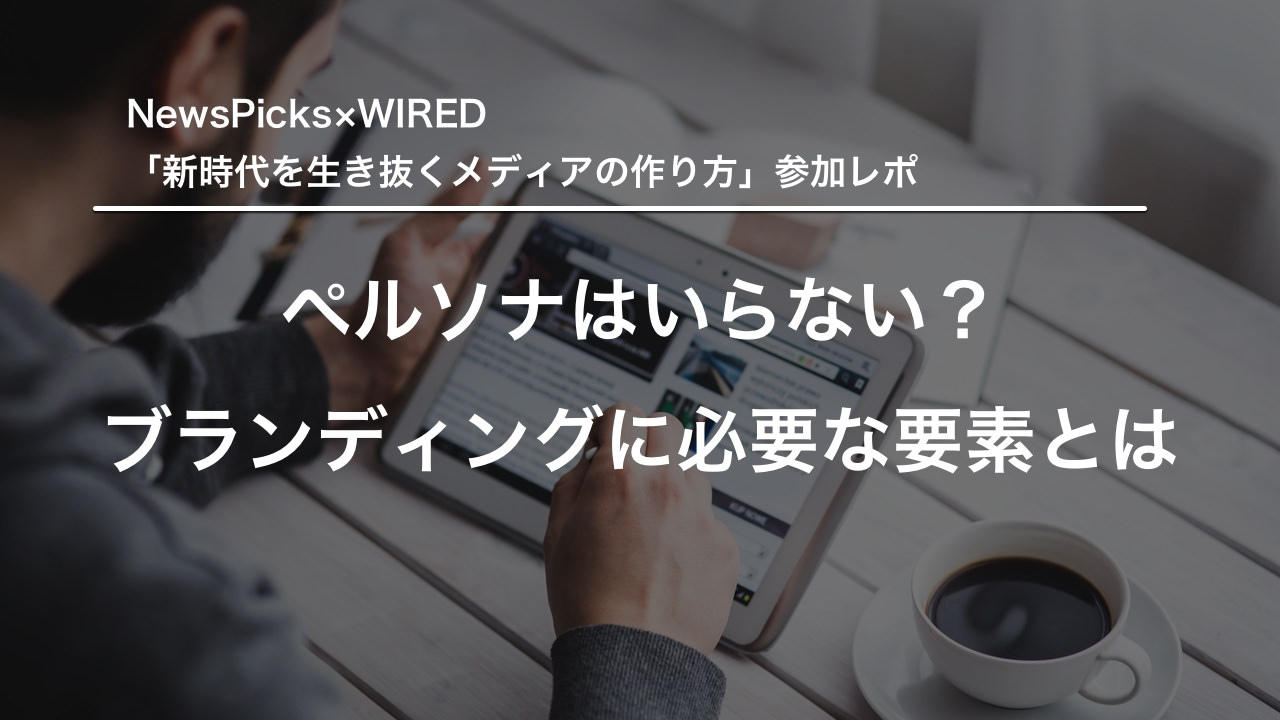 ペルソナはいらない?ブランディングに必要な要素とは/NewsPicks×WIRED 「新時代を生き抜くメディアの作り方」参加レポ