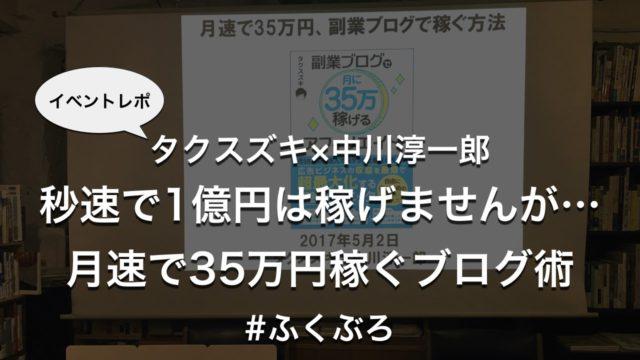 タクスズキ×中川淳一郎「秒速で1億円は稼げませんが…月速で35万円稼ぐブログ術」#ふくぶろ