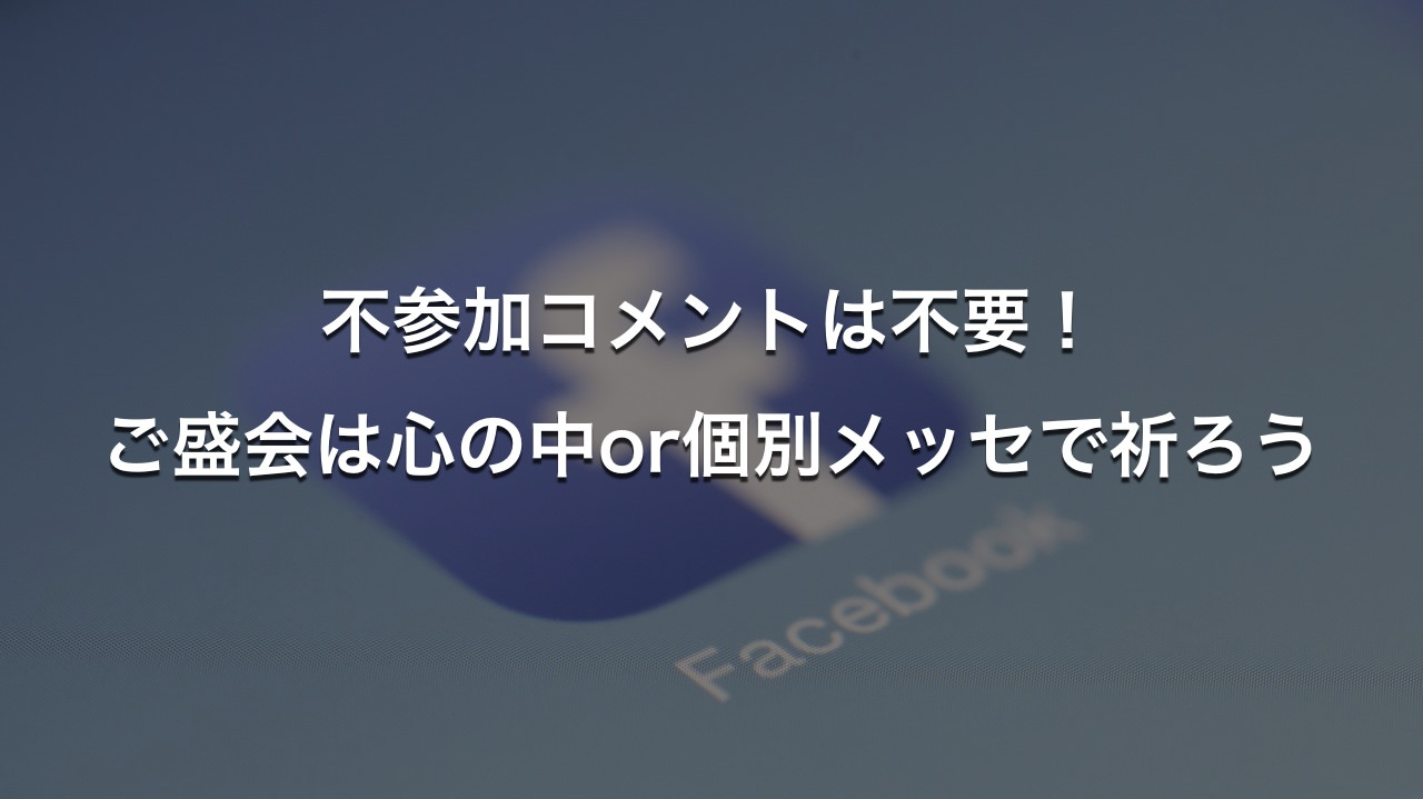 【Facebook】【Facebook】不参加コメントは不要!ご盛会は心の中or個別メッセで祈ろう