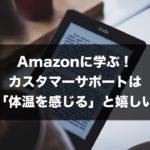 Amazonに学ぶ! カスタマーサポートは「体温を感じる」と嬉しい。